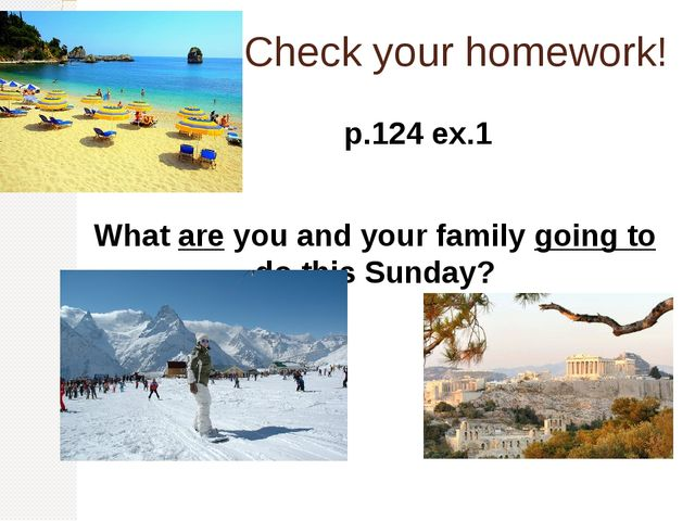 Check your homework! p.124 ex.1 What are you and your family going to do this...