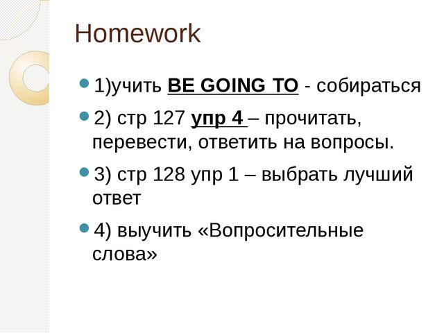 Homework 1)учить BE GOING TO - собираться 2) стр 127 упр 4 – прочитать, перев...