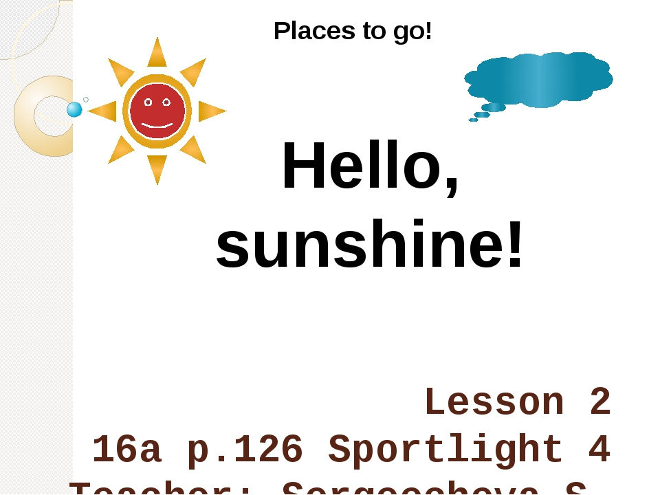 Lesson 2 16a p.126 Sportlight 4 Teacher: Sergeecheva S. Places to go! Hello,...