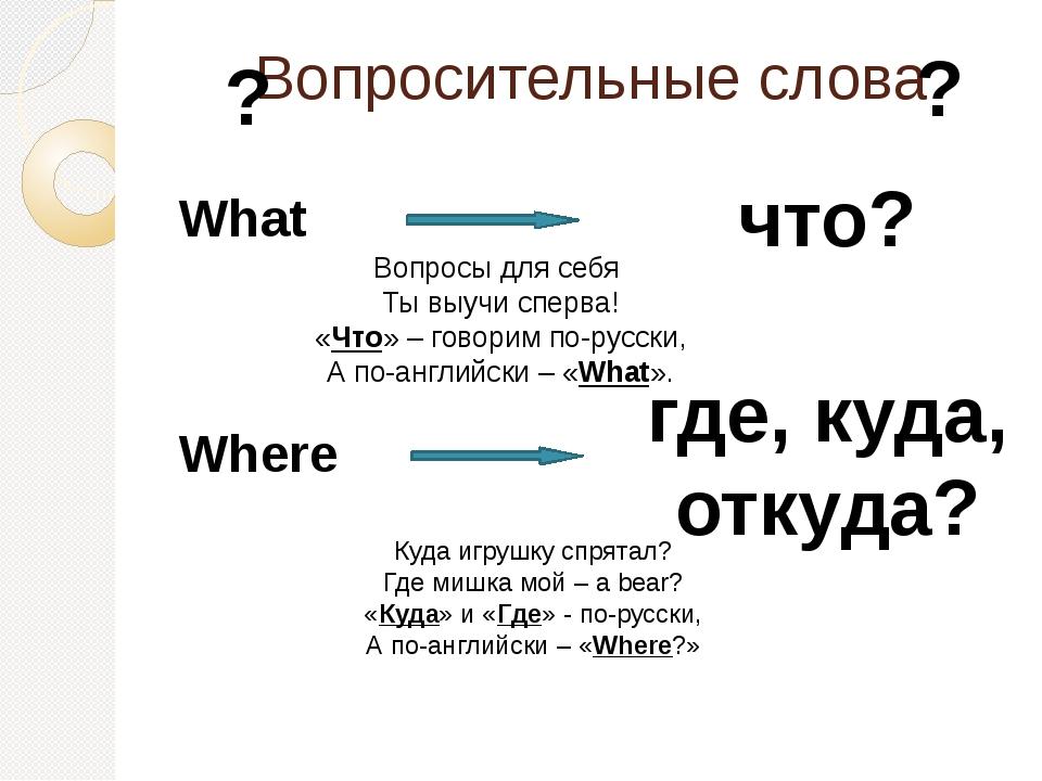 Where где, куда, откуда? What что? Вопросы для себя Ты выучи сперва! «Что» –...