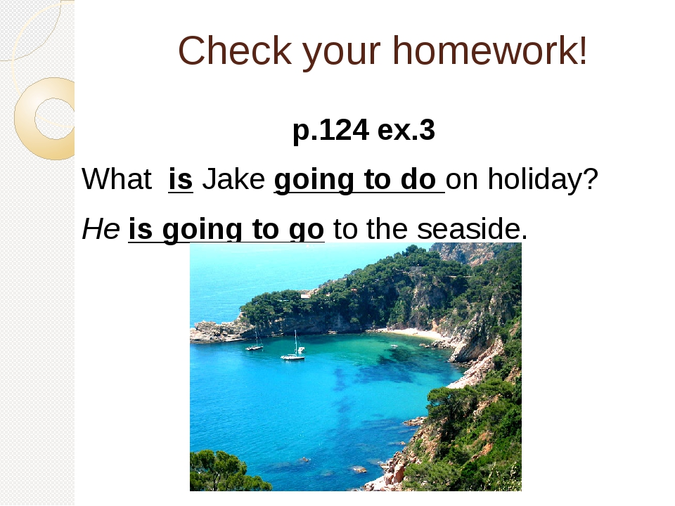 Check your homework! p.124 ex.3 What is Jake going to do on holiday? He is go...