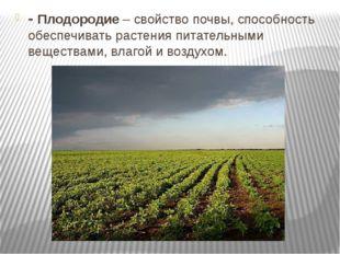 - Плодородие – свойство почвы, способность обеспечивать растения питательными