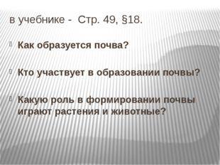 в учебнике - Стр. 49, §18. Как образуется почва? Кто участвует в образовании