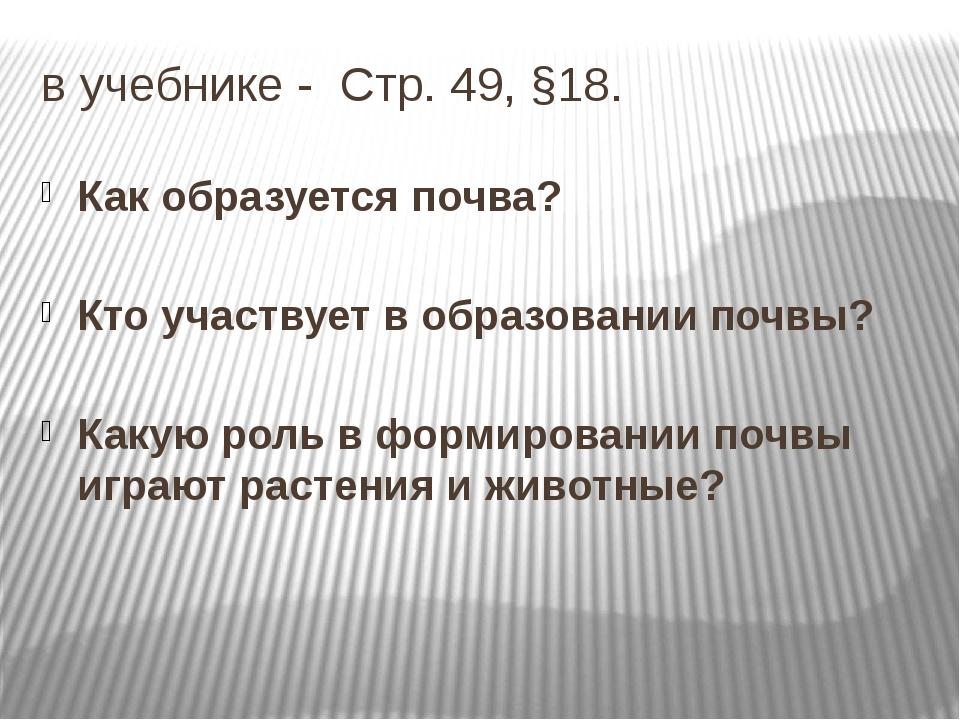 в учебнике - Стр. 49, §18. Как образуется почва? Кто участвует в образовании...
