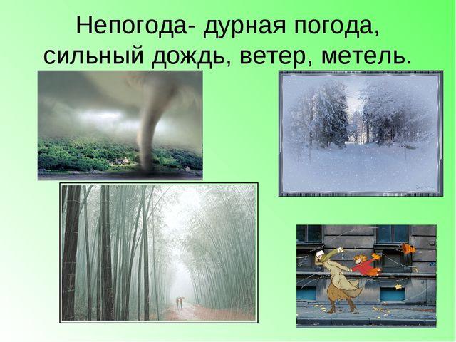 Непогода- дурная погода, сильный дождь, ветер, метель.
