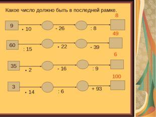 Какое число должно быть в последней рамке. 9 60 35 3 • 10 - 26 : 8 : 15 • 22