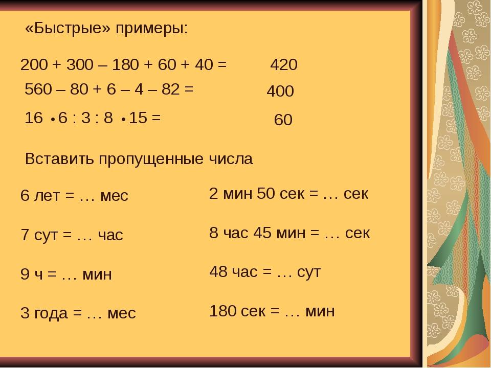 «Быстрые» примеры: 200 + 300 – 180 + 60 + 40 = 560 – 80 + 6 – 4 – 82 = 16 • 6...