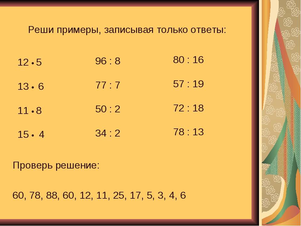 Реши примеры, записывая только ответы: 12 • 5 13 • 6 11 • 8 15 • 4 96 : 8 77...