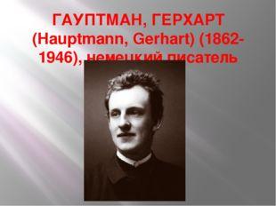 ГАУПТМАН, ГЕРХАРТ (Hauptmann, Gerhart) (1862-1946), немецкий писатель