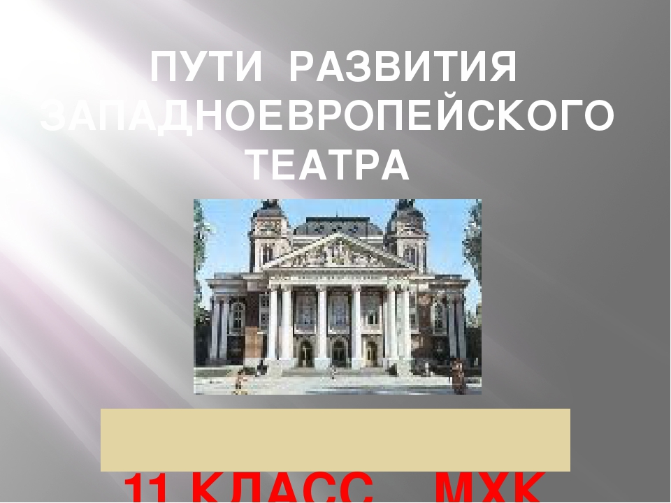 ПУТИ РАЗВИТИЯ ЗАПАДНОЕВРОПЕЙСКОГО ТЕАТРА 11 КЛАСС МХК Автор: Щукина Г.Д. МБОУ...