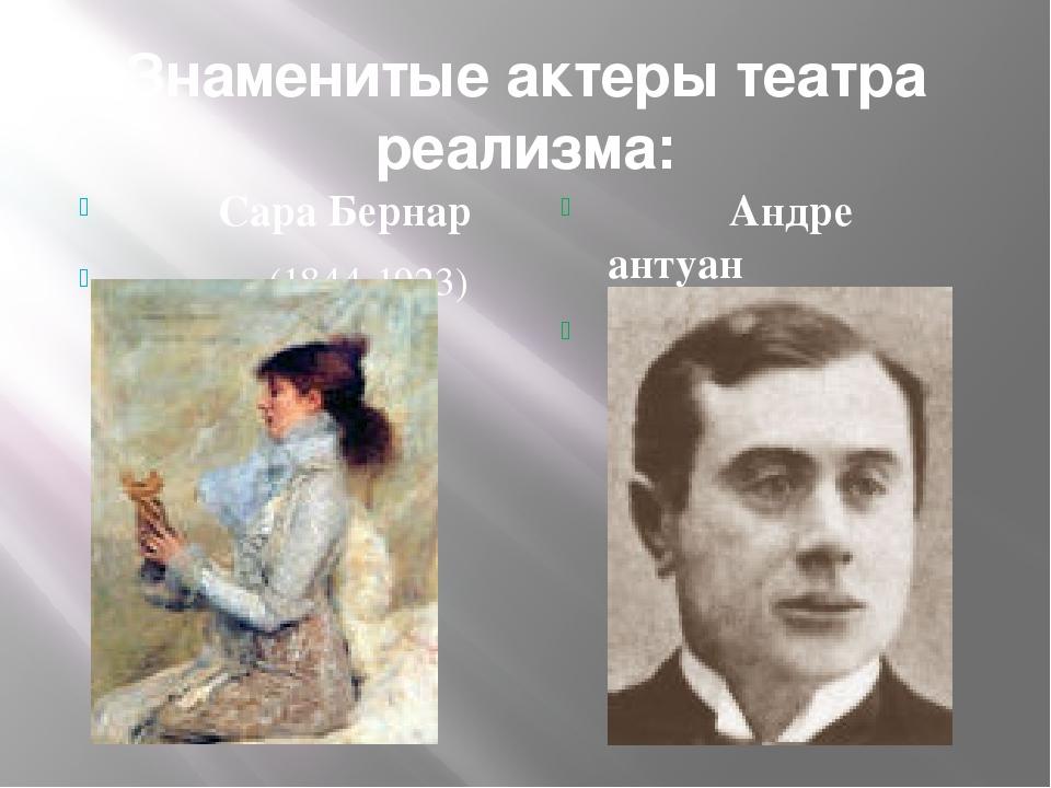Знаменитые актеры театра реализма: Сара Бернар (1844-1923) Андре антуан (1858...