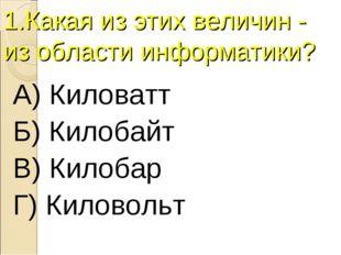 1.Какая из этих величин - из области информатики? А) Киловатт Б) Килобайт В)