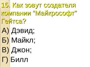 """15. Как зовут создателя компании """"Майкрософт"""" Гейтса? А) Дэвид; Б) Майкл; В)"""