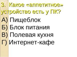 3. Какое «аппетитное» устройство есть у ПК? А) Пищеблок Б) Блок питания В) По