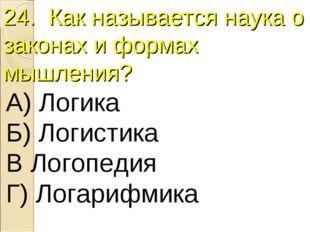 24. Как называется наука о законах и формах мышления? А) Логика Б) Логистика