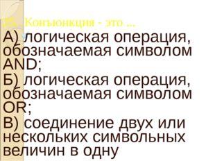 25. Конъюнкция - это ... А) логическая операция, обозначаемая символом AND; Б