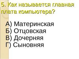 5. Как называется главная плата компьютера? А) Материнская Б) Отцовская В) До