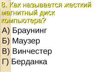 8. Как называется жесткий магнитный диск компьютера? А) Браунинг Б) Маузер В)