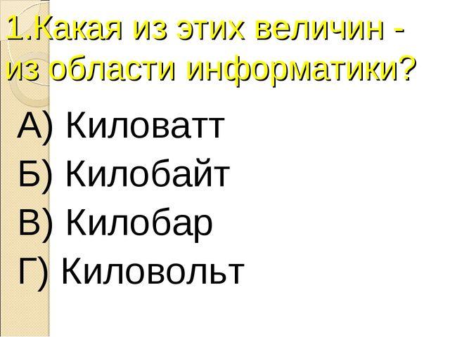 1.Какая из этих величин - из области информатики? А) Киловатт Б) Килобайт В)...
