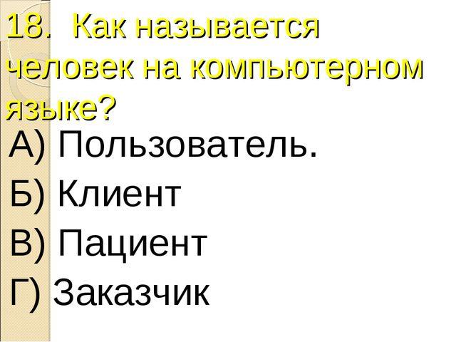 18. Как называется человек на компьютерном языке? А) Пользователь. Б) Клиент...