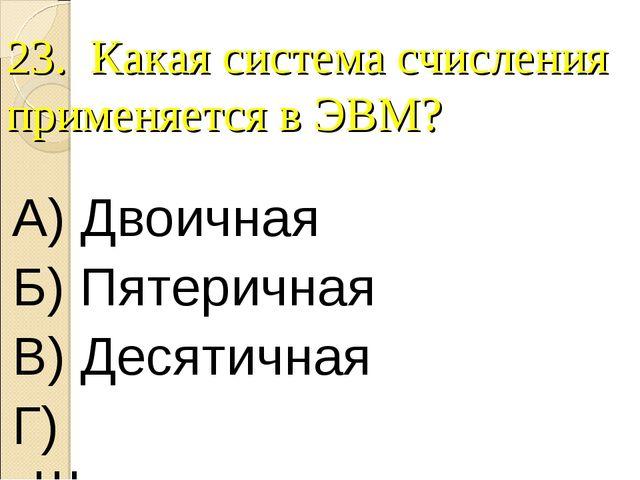 23. Какая система счисления применяется в ЭВМ? А) Двоичная Б) Пятеричная В) Д...