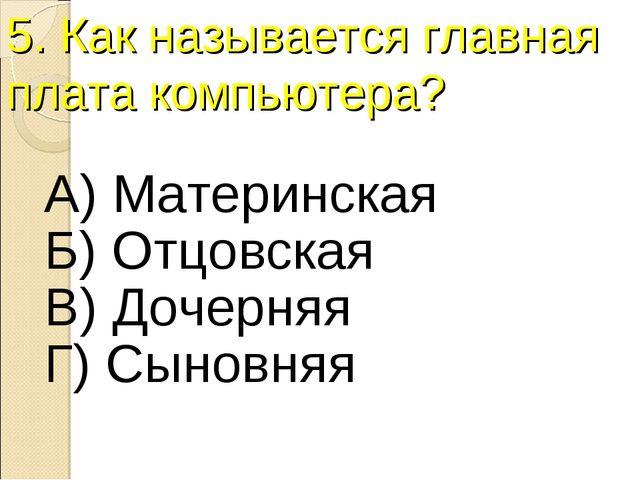 5. Как называется главная плата компьютера? А) Материнская Б) Отцовская В) До...