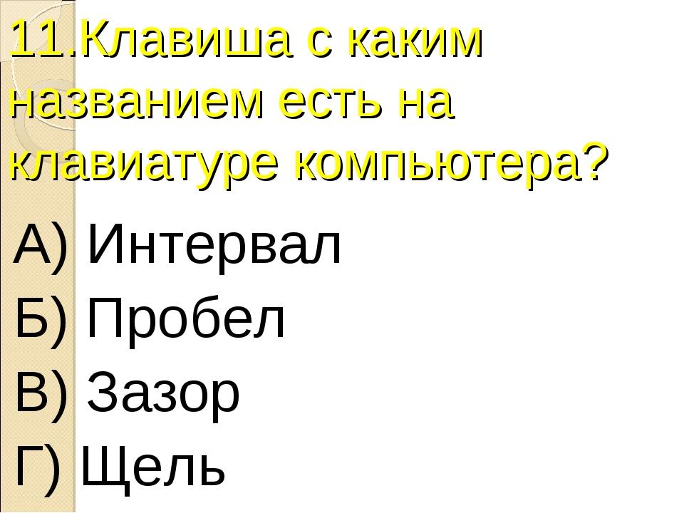 11.Клавиша с каким названием есть на клавиатуре компьютера? А) Интервал Б) Пр...