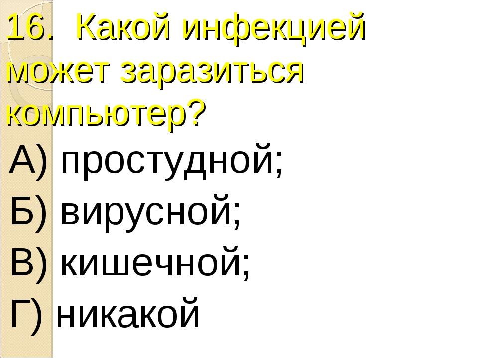 16. Какой инфекцией может заразиться компьютер? А) простудной; Б) вирусной; В...
