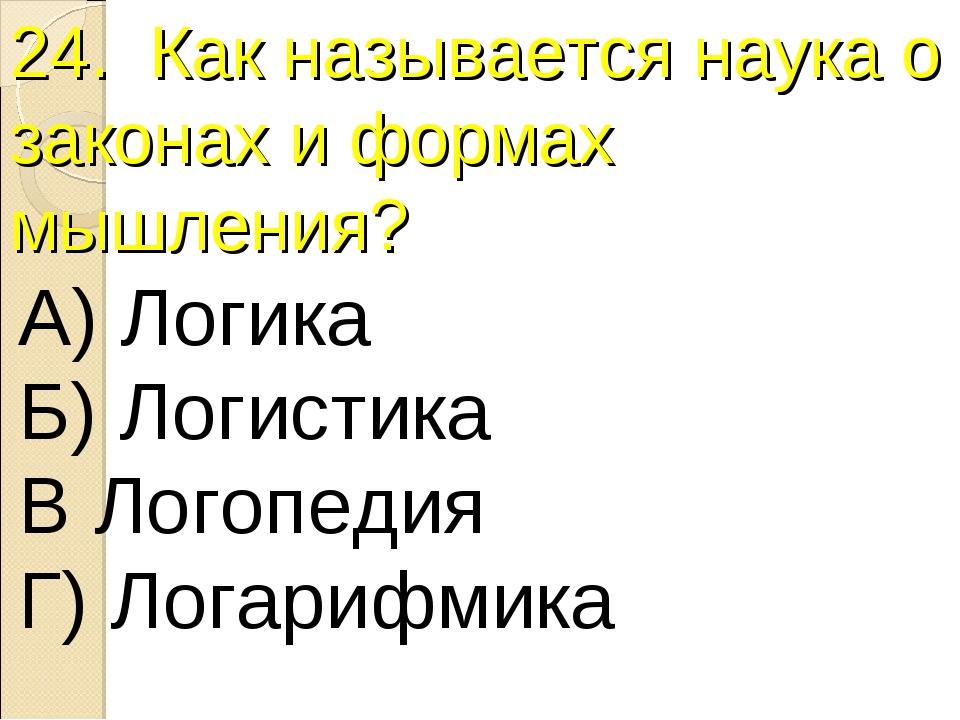 24. Как называется наука о законах и формах мышления? А) Логика Б) Логистика...