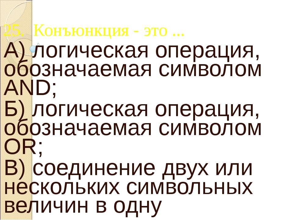 25. Конъюнкция - это ... А) логическая операция, обозначаемая символом AND; Б...