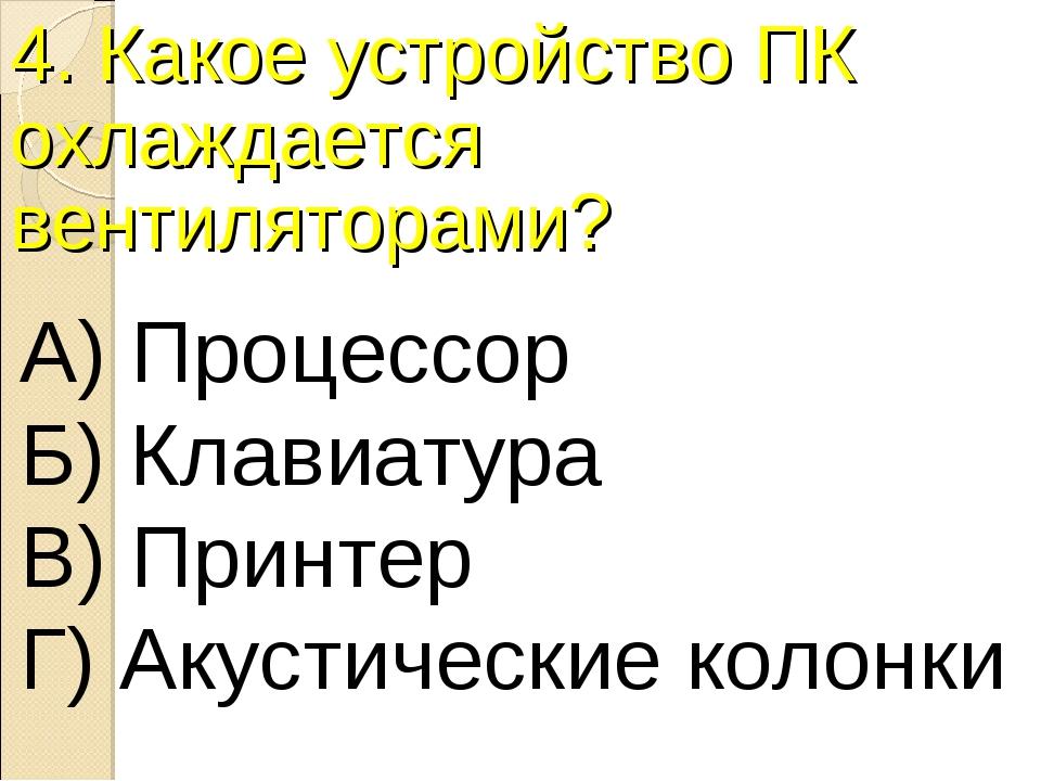 4. Какое устройство ПК охлаждается вентиляторами? А) Процессор Б) Клавиатура...