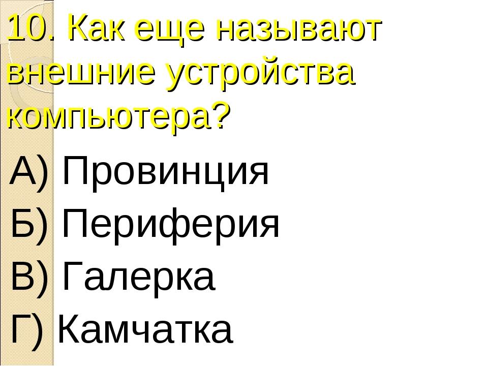 10. Как еще называют внешние устройства компьютера? А) Провинция Б) Периферия...