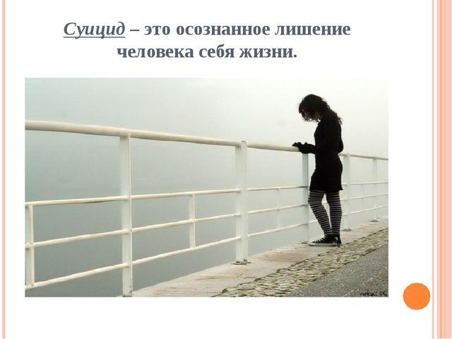 Суицид – это осознанное лишение человека себя жизни.
