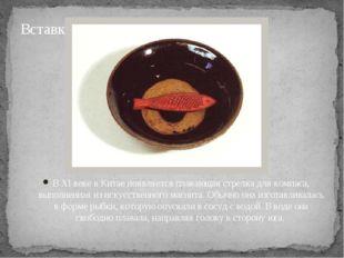 В ХI веке в Китае появляется плавающая стрелка для компаса, выполненная из ис