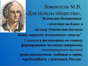 """Ломоносов М.В. «Для пользы общества». """"Всяческое беззаветное служение на благ"""