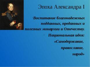 Эпоха Александра I Воспитание благонадежных подданных, преданных и полезных м