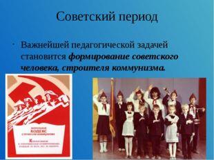 Советский период Важнейшей педагогической задачей становится формирование сов