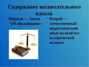 """Содержание воспитательного идеала Первый — Закон """"Об образовании« Второй — от"""