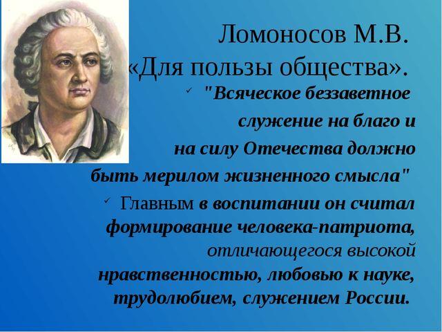 """Ломоносов М.В. «Для пользы общества». """"Всяческое беззаветное служение на благ..."""