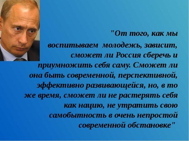 """""""От того, как мы воспитываем молодежь, зависит, сможет ли Россия сберечь и пр..."""
