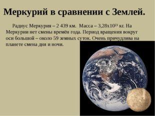 Меркурий в сравнении с Землей. Радиус Меркурия – 2 439 км. Масса – 3,28х10²³