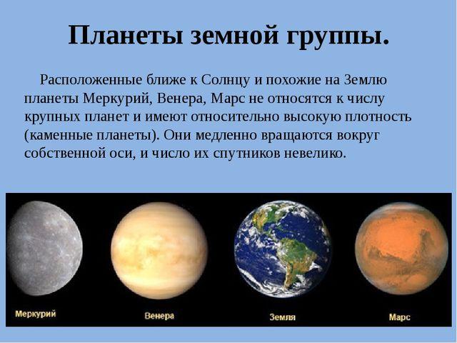 Планеты земной группы. Расположенные ближе к Солнцу и похожие на Землю планет...