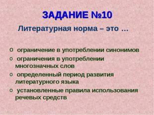 ЗАДАНИЕ №10 Литературная норма – это … ограничение в употреблении синонимов о