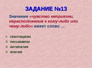 ЗАДАНИЕ №13 Значение «чувство неприязни, нерасположение к кому-либо или чему-