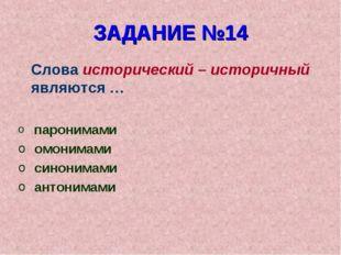 ЗАДАНИЕ №14 Слова исторический – историчный являются … паронимами омонимами с