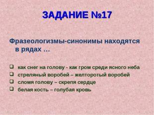 ЗАДАНИЕ №17 Фразеологизмы-синонимы находятся в рядах … как снег на голову - к