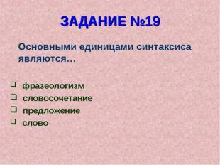 ЗАДАНИЕ №19 Основными единицами синтаксиса являются… фразеологизм словосочета