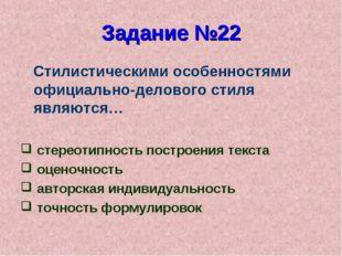 Задание №22 Стилистическими особенностями официально-делового стиля являются…