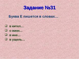 Задание №31 Буква Е пишется в словах… в кител… о жизн… в ине… в ущель…