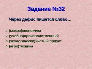 Задание №32 Через дефис пишется слово… (макро)экономика (учебно)производствен
